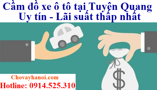 Cầm đồ xe ô tô tại Tuyên Quang Uy tín - Lãi suất thấp - Chất lượng phục vụ tốt nhất